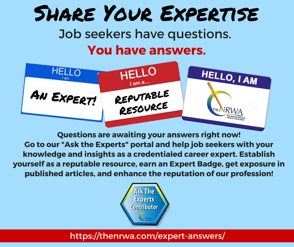 Share your expertise. Job seekers have questions - you have answers. Questions are awaiting your answers right now! Go to our Ask the Experts portal and help job seekers with your knowledge and insights as a credentialed career expert. Establish yourself as a reputable resource, earn an Expert Badge, get exposure in published articles, and enhance the reputation of our profession!